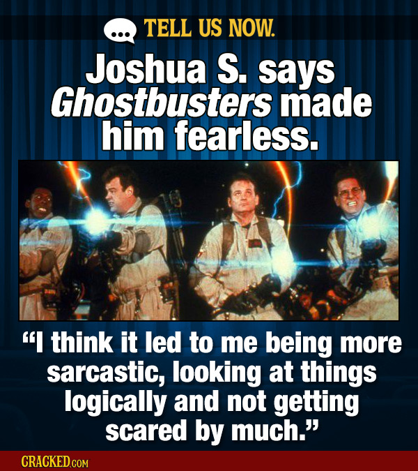 TELL US NOW. Joshua S. says Ghostbusters made him fearless. I think it led to me being more sarcastic, looking at things logically and not getting sc