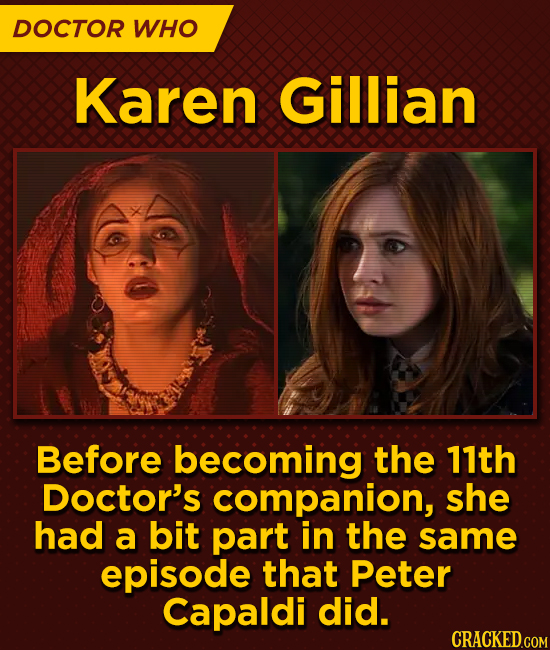 DOCTOR WHO Karen Gillian Before becoming the 11th Doctor's companion, she had a bit part in the same episode that Peter Capaldi did.