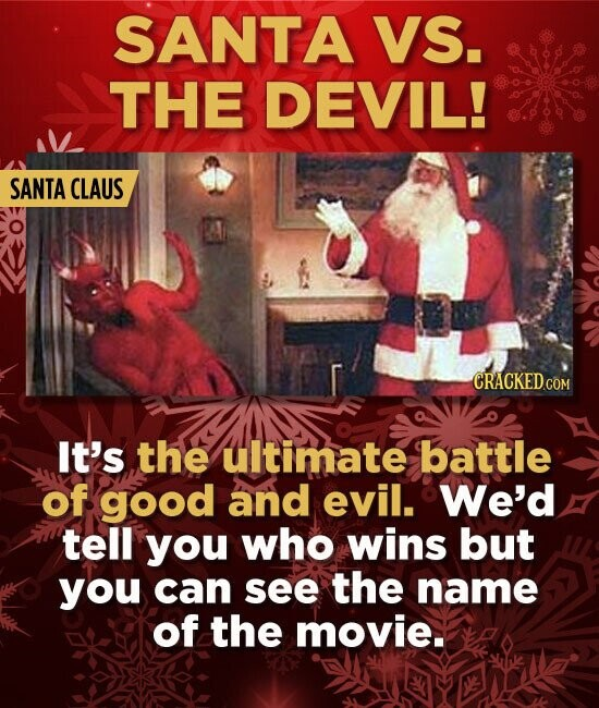 SANTA VS. THE DEVIL! SANTA CLAUS It's the ultimate battle of good and evil. We'd tell you who wins but you can see the name of the movie.
