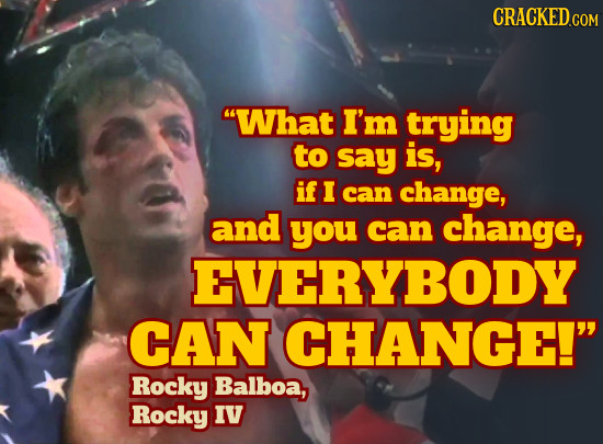 CRACKED What I'm trying to say is, if I can change, and you can change, EVERYBODY CAN CHANGE! Rocky Balboa, Rocky IV