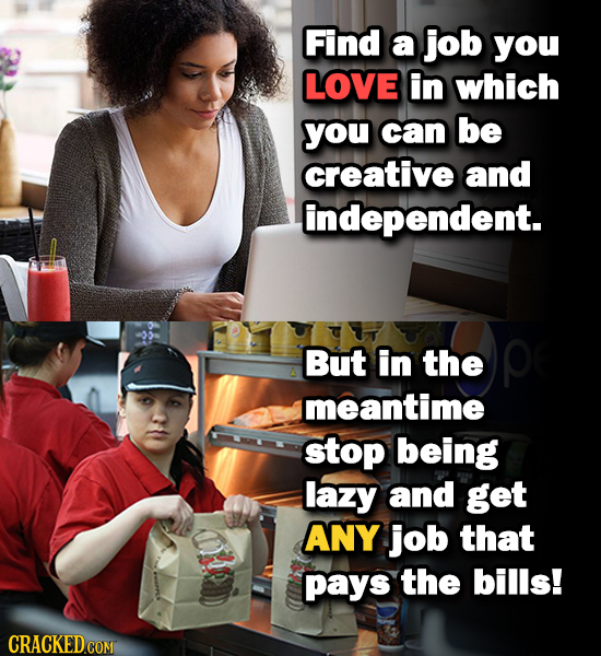 Find a job you LOVE in which you can be creative and independent. But in the meantime stop being lazy and get ANY job that pays the bills!
