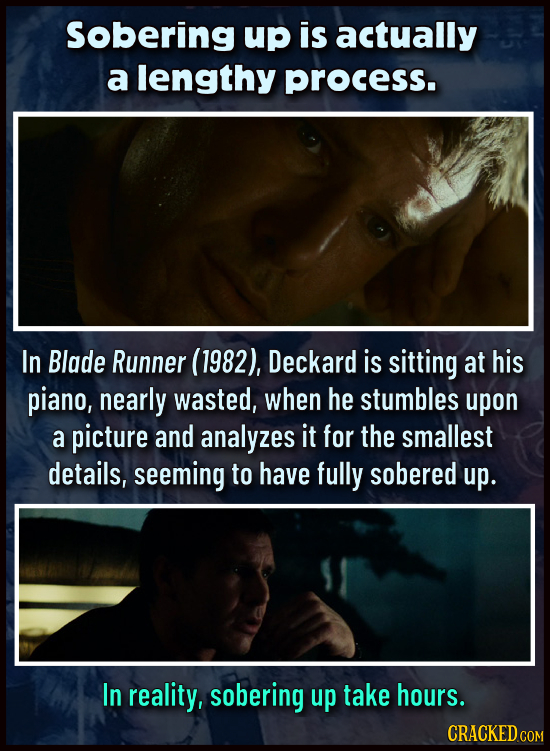 Sobering up is actually a lengthy process. In Blade Runner (1982), Deckard is sitting at his piano, nearly wasted, when he stumbles upon a picture and