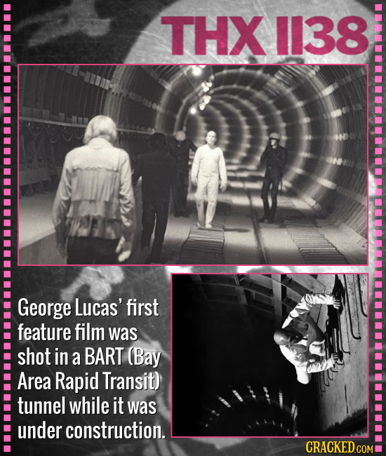THX 1138 George Lucas' first feature film was shot in a BART (Bay Area Rapid Transit) tunnel while it was under construction. CRACKED.COM