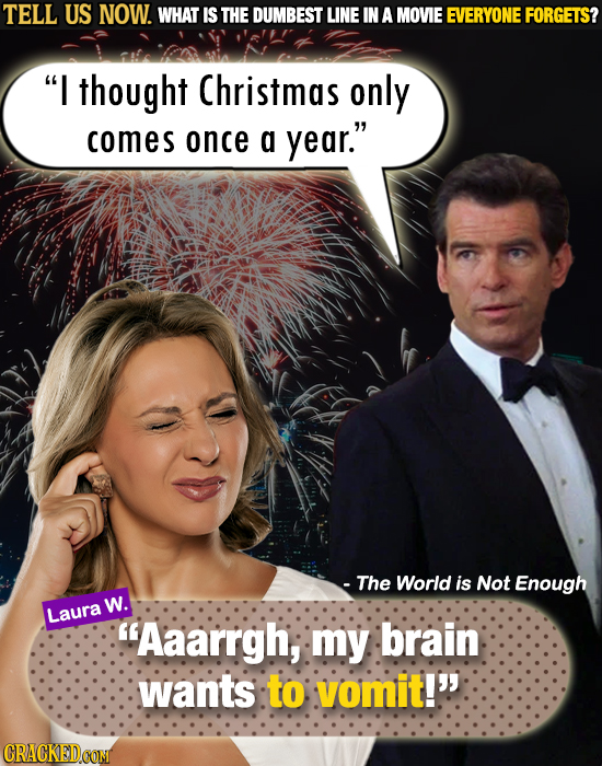 TELL US NOW. WHAT IS THE DUMBEST LINE IN A MOVIE EVERYONE FORGETS? I thought Christmas only comes once a year. - The World is Not Enough w. Laura A