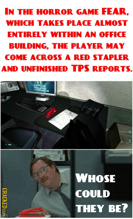 IN THE HORROR GAME FEAR, WHICH TAKES PLACE ALMOST ENTIRELY WITHIN AN OFFICE BUILDING, THE PLAYER MAY COME ACROSS A RED STAPLER AND UNFINISHED TPS REPO