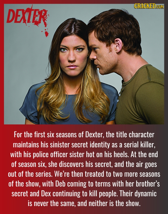DEXTER For the first six seasons of Dexter, the title character maintains his sinister secret identity as a serial killer, with his police officer sis
