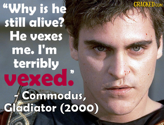 Why is he CRACKEDCO COM still alive? He vexes me. I'm terribly vexed. Commodus, Gladiator (2000)