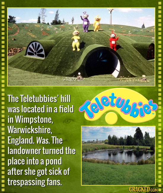 The Teletubbies' hill {eletubbic: was located in a field in Wimpstone, Warwickshire, England. Was. The landowner turned the place into a pond after sh