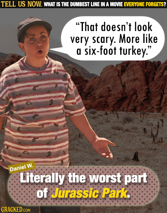 TELL US NOW. WHAT IS THE DUMBEST LINE IN A MOVIE EVERYONE FORGETS? That doesn't look very scary. More like a six-foot turkey. W. Daniel Literally th