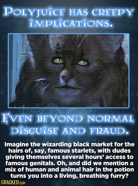 POLYJUKCE HAS CREEPY MPLICATIONS. EVEN BEYOND NORMAL DiSGUSE AND FRAUD. Imagine the wizarding black market for the hairs of, say, famous starlets, wit
