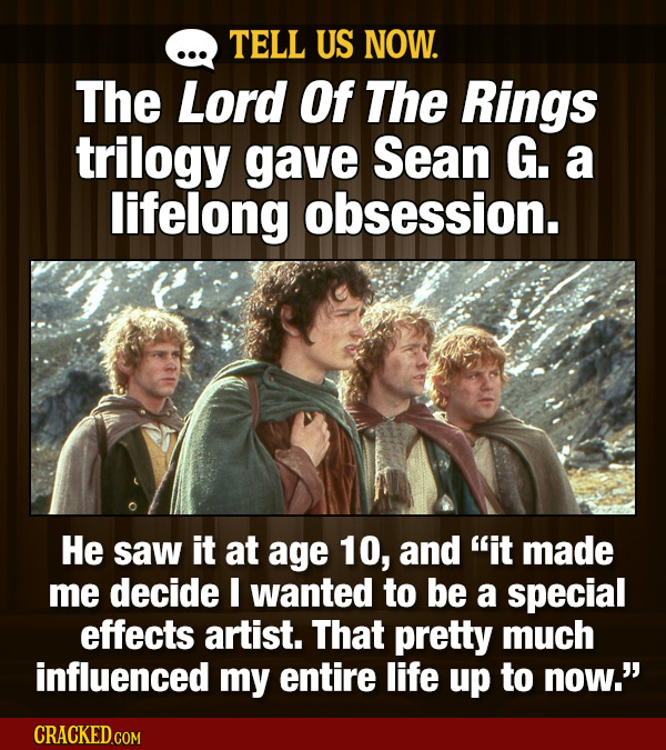 TELL US NOW. The Lord Of The Rings trilogy gave Sean G. a lifelong obsession. He saw it at age 10, and it made me decide I wanted to be a special eff