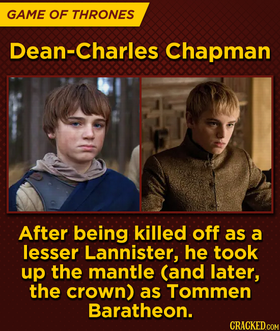 GAME OF THRONES Dean-Charles Chapman After being killed off as a lesser Lannister, he took up the mantle (and later, the crown) as Tommen Baratheon.
