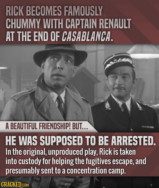 RICK BECOMES FAMOUSLY CHUMMY WITH CAPTAIN RENAULT AT THE END OF CASABLANCA. A BEAUTIFUL FRIENDSHIP! BUT... HE WAS SUPPOSED TO BE ARRESTED. In the orig