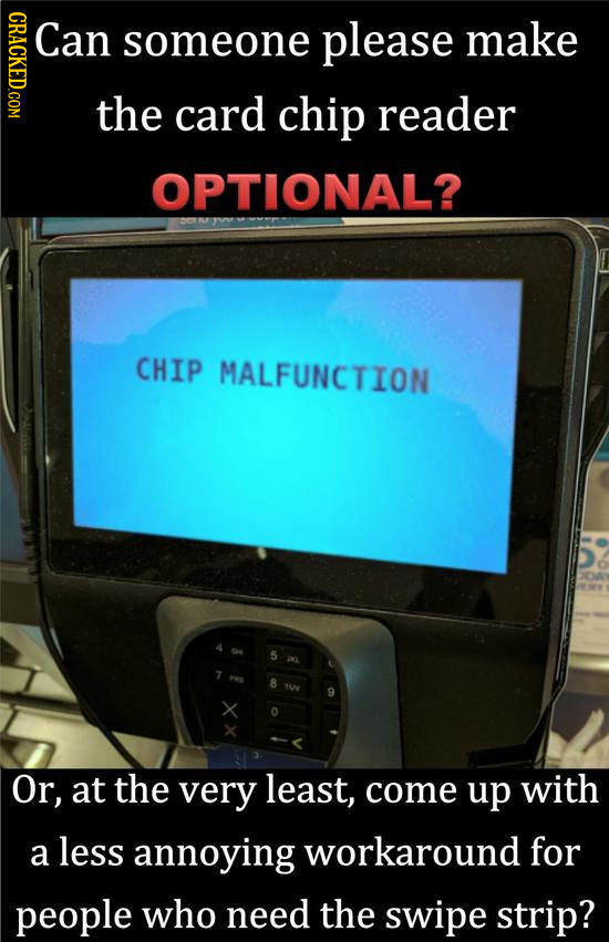 NONO Can someone please make the card chip reader OPTIONAL? CHIP MALFUNCTION 8 Tw Or, at the very least, come up with a less annoying workaround for p