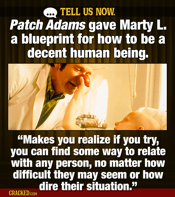 TELL US NOW. Patch Adams gave Marty L. a blueprint for how to be a decent human being. Makes you realize if you try, you can find some way to relate