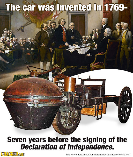 The car was invented in 1769- Seven years before the signing of the Declaration of Independence. CRACKEDCON htplinventors.aboutcomlibravaveeklwlaacars