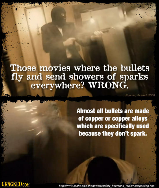Those movies where the bullets fly and send showers of sparks everywhere? WRONG. Running Scared. 2006 Almost all bullets are made of copper or copper
