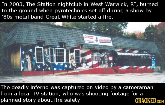 In 2003, The Station nightclub in West Warwick, RI, burned to the ground when pyrotechnics set off during a show by '80s metal band Great White starte