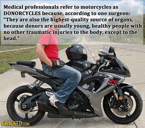 Medical professionals refer to motorcycles as DONORCYCLES because, according to one surgeon: They are also the highest-quality s source of organs, be