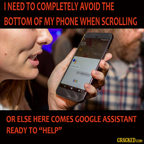 I NEED TO COMPLETELY AVOID THE BOTTOM OF MY PHONE WHEN SCROLLING OR ELSE HERE COMES GOOGLE ASSISTANT READY TO HELP CRACKED.COM