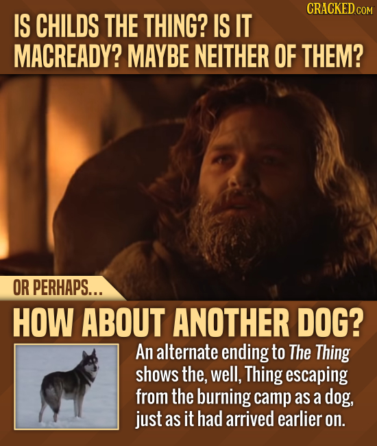 CRACKED cO IS CHILDS THE THING? IS IT MACREADY? MAYBE NEITHER OF THEM? OR PERHAPS... HOW ABOUT ANOTHER DOG? An alternate ending to The Thing shows the