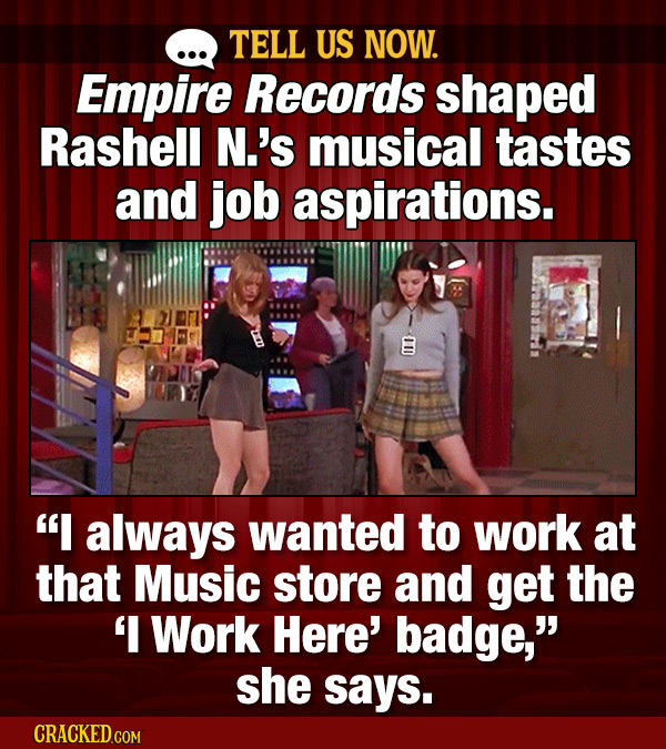 TELL US NOW. Empire Records shaped Rashell N.'s musical tastes and job aspirations. I always wanted to work at that Music store and get the 'I Work H