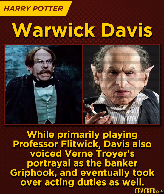 HARRY POTTER Warwick Davis While primarily playing Professor Flitwick, Davis also voiced Verne Troyer's portrayal as the banker Griphook, and eventual