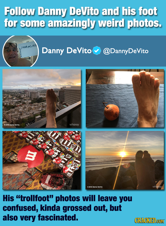 Follow Danny DeVito and his foot for some amazingly weird photos. Danny DeVito DannyDeVito whosay suT A y R &LS LM Devito whosay His trollfoot photo