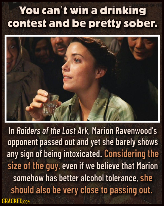 You can't win a drinking contest and be pretty sober. In Raiders of the Lost Ark, Marion Ravenwood's opponent passed out and yet she barely shows any