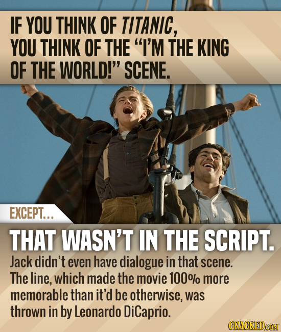 IF YOU THINK OF TITANIC, YOU THINK OF THE I'M THE KING OF THE WORLD! SCENE. EXCEPT... THAT WASN'T IN THE SCRIPT. Jack didn't even have dialogue in t