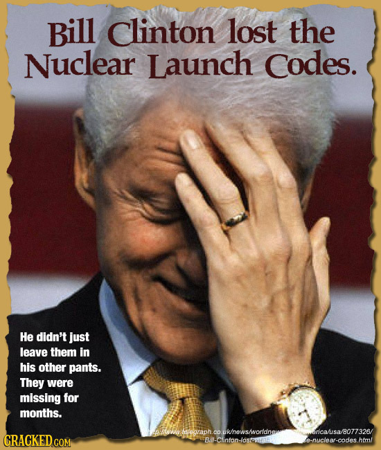 Bill clinton lost the Nuclear Launch Codes. He didn't just leave them in his other pants. They were missing for months. h.couklnewsvorldnaitancasa /80