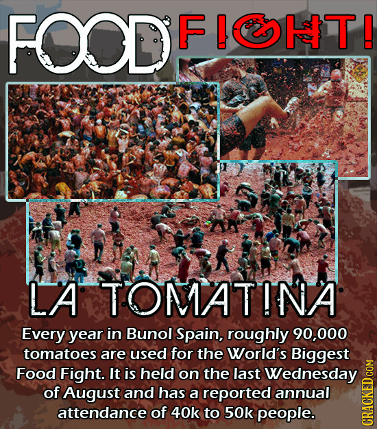 FOD FIOT! LA TOMATINA Every year in Bunol Spain, roughly 90,000 tomatoes are used for the World's Biggest Food Fight. It is held on the last Wednesday
