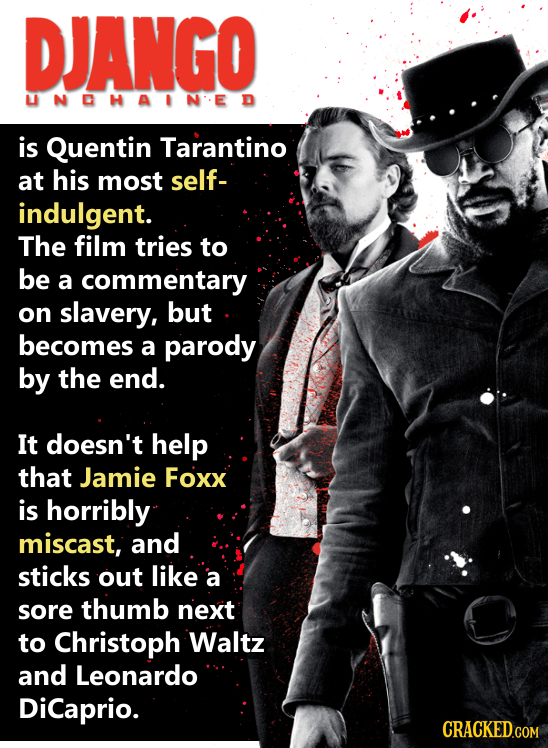 DJANGO UNOHAINED is Quentin Tarantino at his most self- indulgent. The film tries to be a commentary on slavery, but becomes a parody by the end. It d