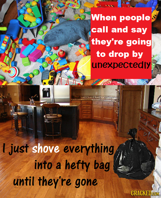 When people call and say they're going to drop by unexpectedly l just shove everything into a hefty bag until they're gone