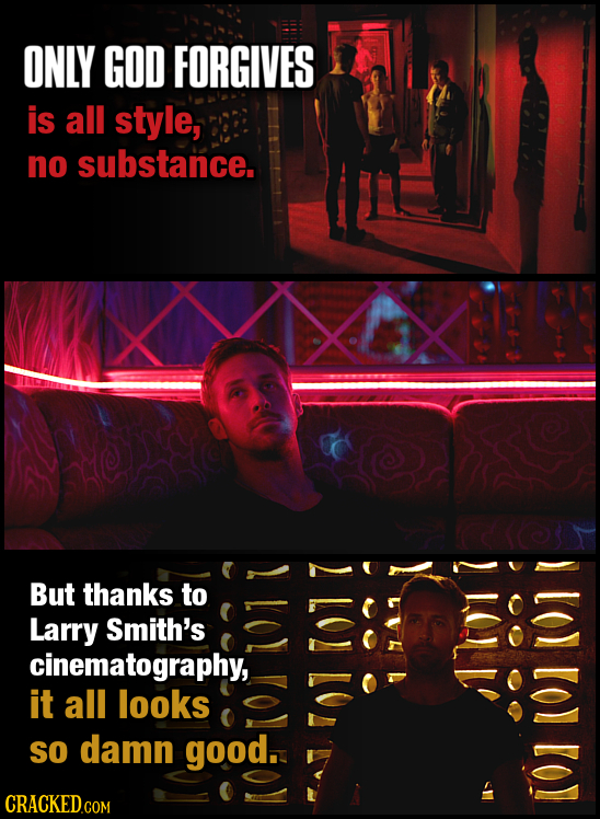ONLY GOD FORGIVES is all style, no substance. But thanks to LOL Larry Smith's cinematography, it all looks So damn good. CRACKED