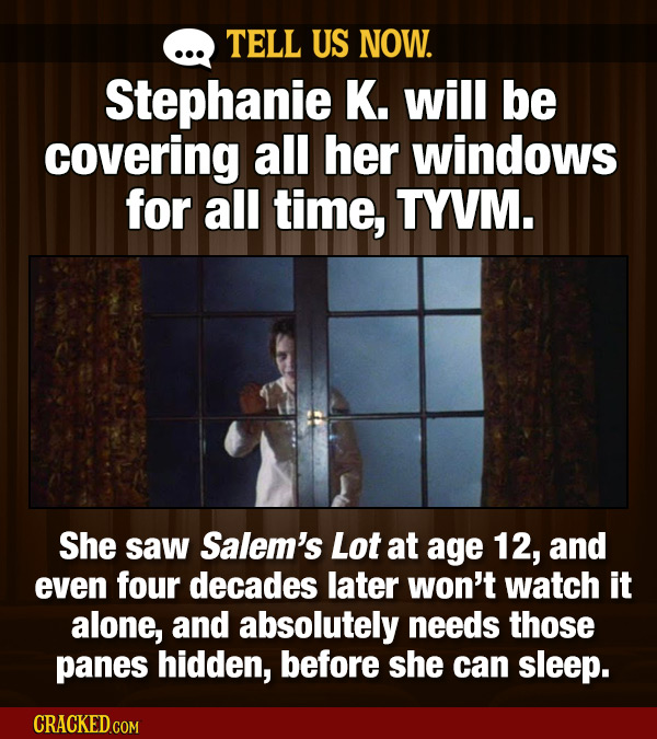 TELL US NOW. Stephanie K. will be covering all her windows for all time, TYVM. She saw Salem's Lot at age 12, and even four decades later won't watch
