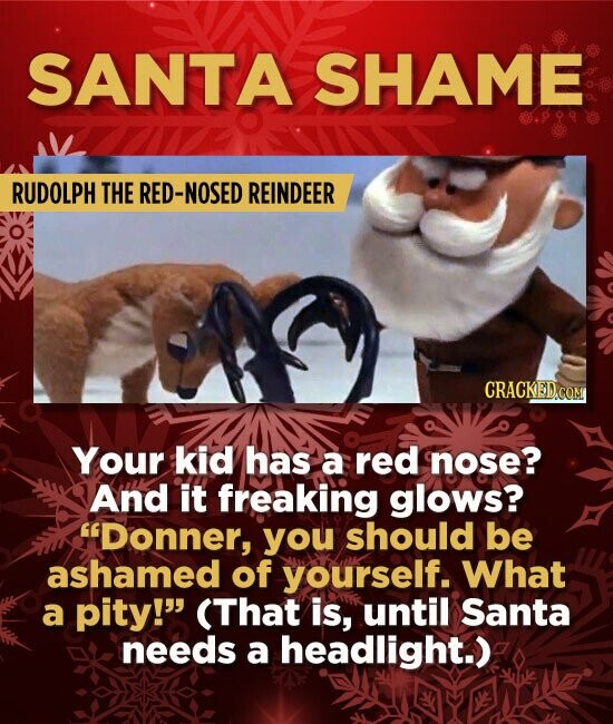 SANTA SHAME RUDOLPH THE RED-NOSED REINDEER CRACKED.CON Your kid has a red nose? And it freaking glows? Donner, you should be ashamed of yourself. Wha