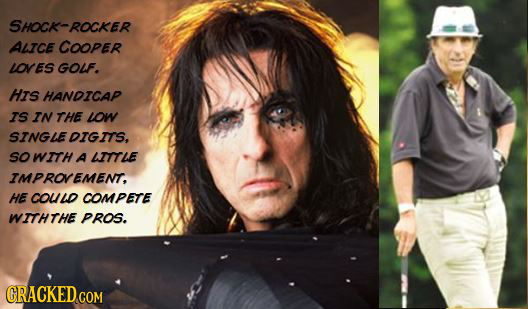 SHOCK-ROCKER ALICE COOPER LOVES GOUF. HIs HANDICAP IS IN THE LOW SINGLEDIGITS, sO WITH A ITTLE IMPROVEMENT, HE couD COMPETE WITHTHE PROS. CRACKEDC COM