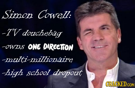 Simon Cowell: -I' douchebag -owus ONE DIRECTON -multi-millionaire -high school dropout