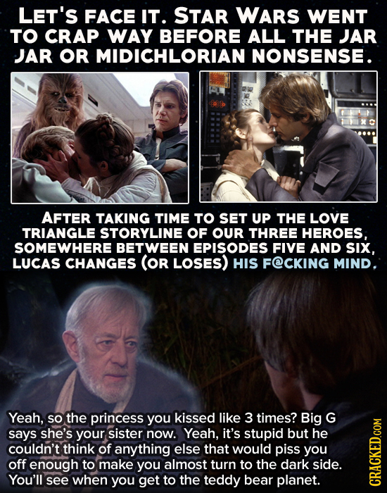 LET'S FACE IT. STAR WARS WENT TO CRAP WAY BEFORE ALL THE JAR JAR OR MIDICHLORIAN NONSENSE. AFTER TAKING TIME TO SET UP THE LOVE TRIANGLE STORYLINE OF