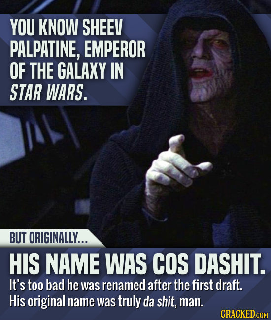 YOU KNOW SHEEV PALPATINE, EMPEROR OF THE GALAXY IN STAR WARS. BUT ORIGINALLY... HIS NAME WAS COS DASHIT. It's too bad he was renamed after the first d