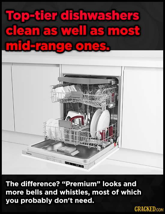 Top-tier dishwashers clean as well as most mid-range ones. The difference? Premium looks and more bells and whistles, most of which you probably don
