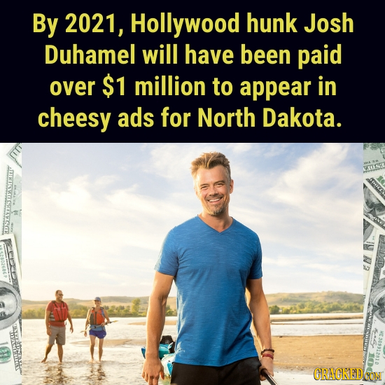 By 2021, Hollywood hunk Josh Duhamel will have been paid over $1 million to appear in cheesy ads for North Dakota. ASAOASRALSZSR USR W CRACKED CON
