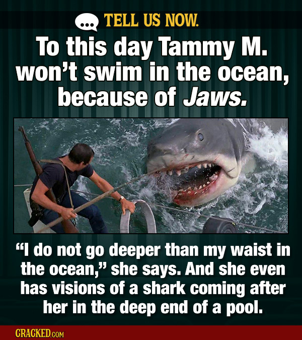 TELL US NOW. To this day Tammy M. won't swim in the ocean, because of Jaws.  do not go deeper than my waist in the ocean, she says. And she even has