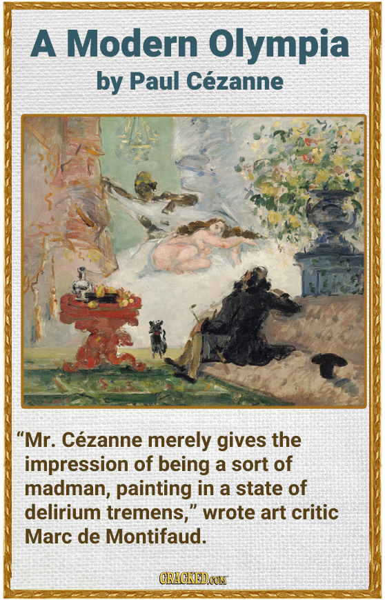 A Modern Olympia by Paul Cezanne Mr. Cezanne merely gives the impression of being a sort of madman, painting in a state of delirium tremens, wrote a