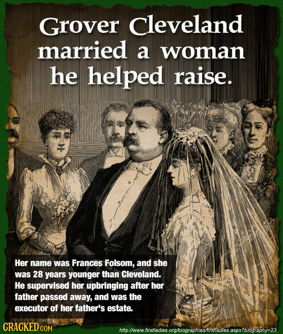 Grover cleveland married a woman he helped raise. Her name was Frances Folsom, and she was 28 years younger than Cleveland. He supervised her upbringi