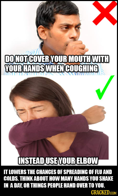 V DO NOT COVER YOUR MOUTH WITH YOUR HANDS WHEN COUGHING INSTEAD USE YOUR ELBOW IT LOWERS THE CHANCES OF SPREADING OF FLU AND COLDS. THINK ABOUT HOW MA