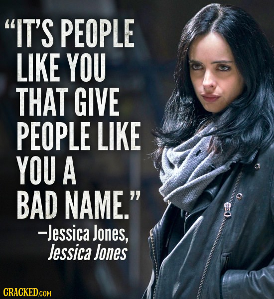 IT'S PEOPLE LIKE YOU THAT GIVE PEOPLE LIKE YOU A BAD NAME. -Jessica Jones, Jessica Jones CRACKED.COM