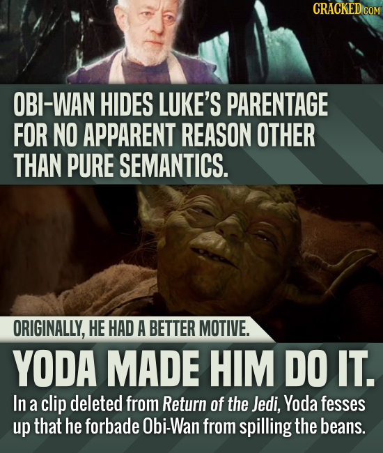 CRACKEDCO OBI-WAN HIDES LUKE'S PARENTAGE FOR NO APPARENT REASON OTHER THAN PURE SEMANTICS. ORIGINALLY, HE HAD A BETTER MOTIVE. YODA MADE HIM DO IT. In