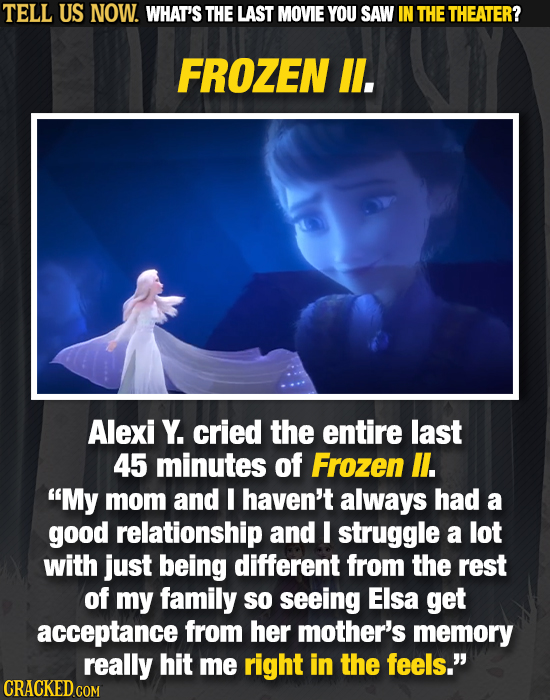 TELL US NOW. WHAT'S THE LAST MOVIE YOU SAW IN THE THEATER? FROZEN ll. Alexi Y. cried the entire last 45 minutes of Frozen l. My mom and I haven't alw